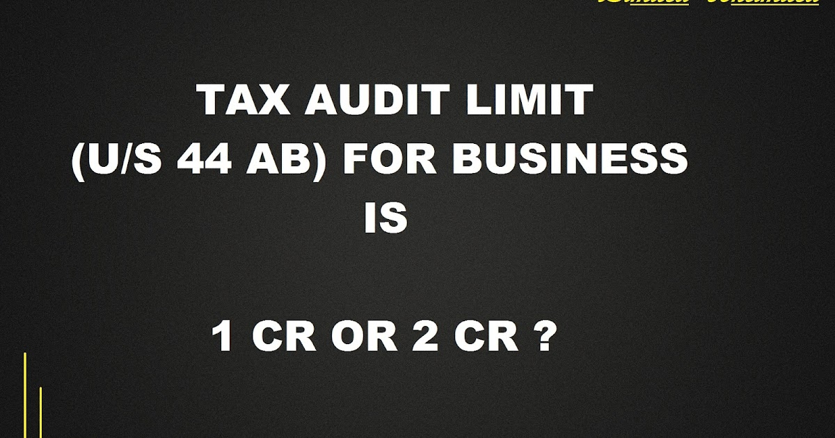 Tax Audit (sec 44AB) limit for Businesses is 1 Crore or 2