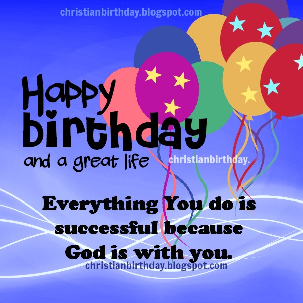Happy Birthday,  a long and great life Christian Card. Free christian images by Mery Bracho. Free christian quotes for man, woman on their birthday celebration.