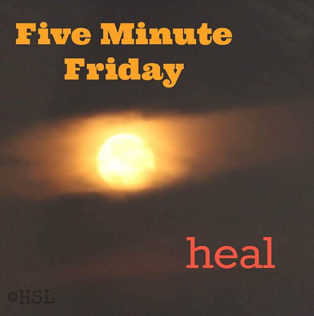 five minute friday,, heal, writing prompt
