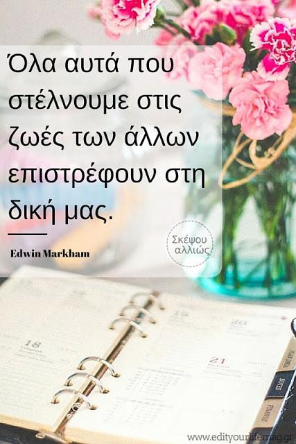 Όλα αυτά που στέλνουμε στις ζωές των άλλων επιστρέφουν στη δική μας. Edwin Markham