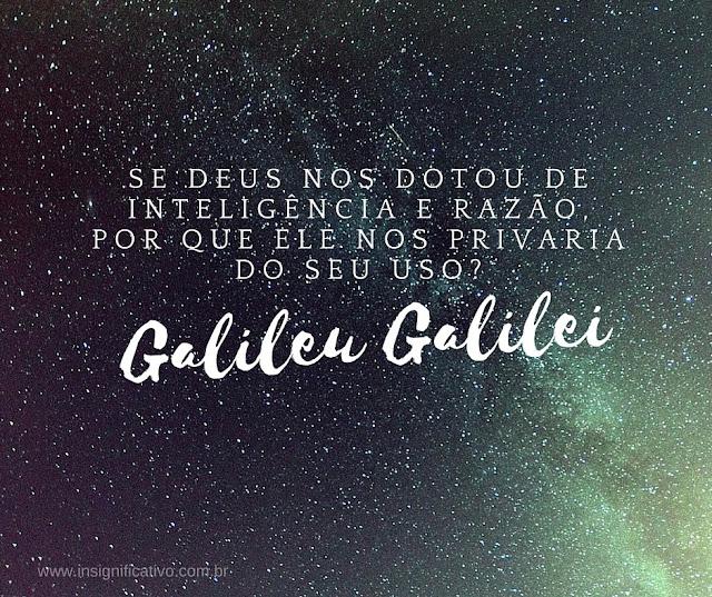 """""""SE DEUS NOS DOTOU DE INTELIGÊNCIA E RAZÃO, POR QUE ELE NOS PRIVARIA DO SEU USO?"""" Galileu Galilei"""