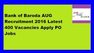 Bank of Baroda AUG Recruitment 2016 Latest 400 Vacancies Apply PO Jobs