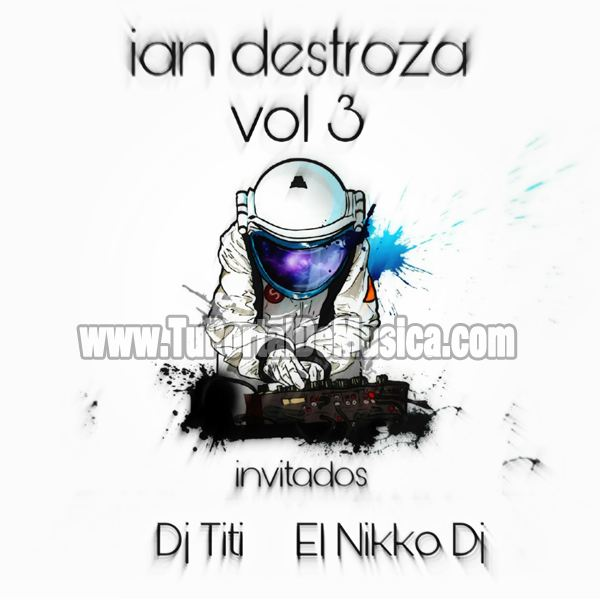 Ian Destroza Ft. El Nikko Dj Ft. Dj Titi Vol. 3 (2017)