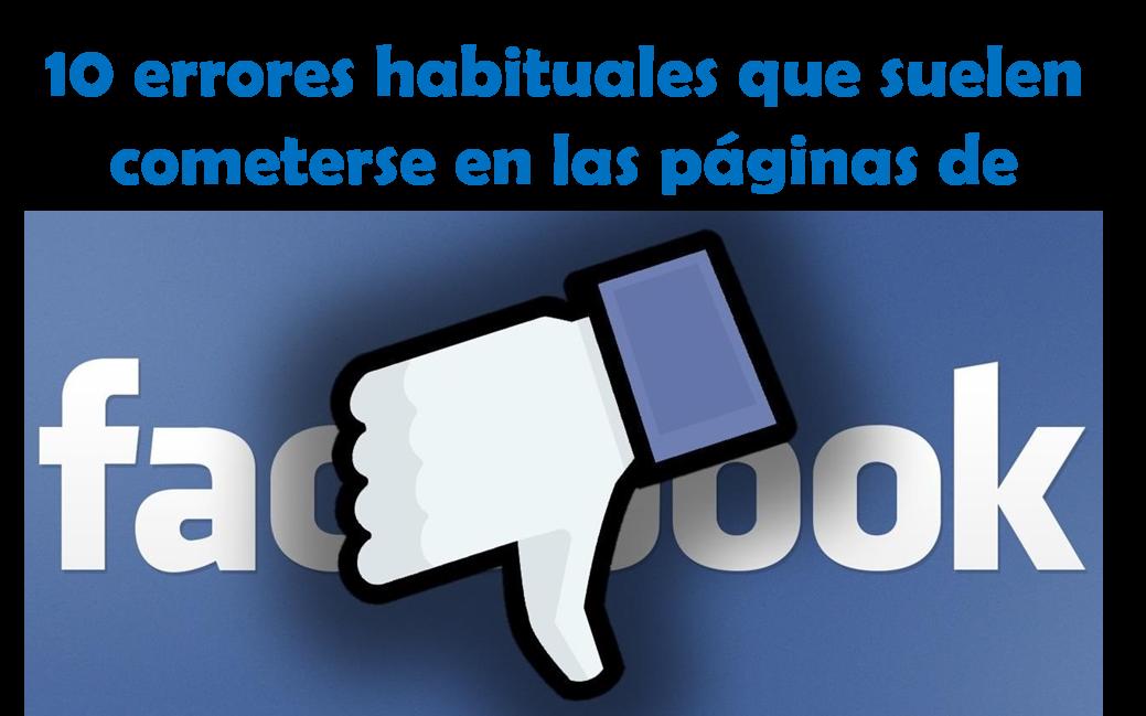 10 errores habituales que suelen cometerse en las páginas de Facebook