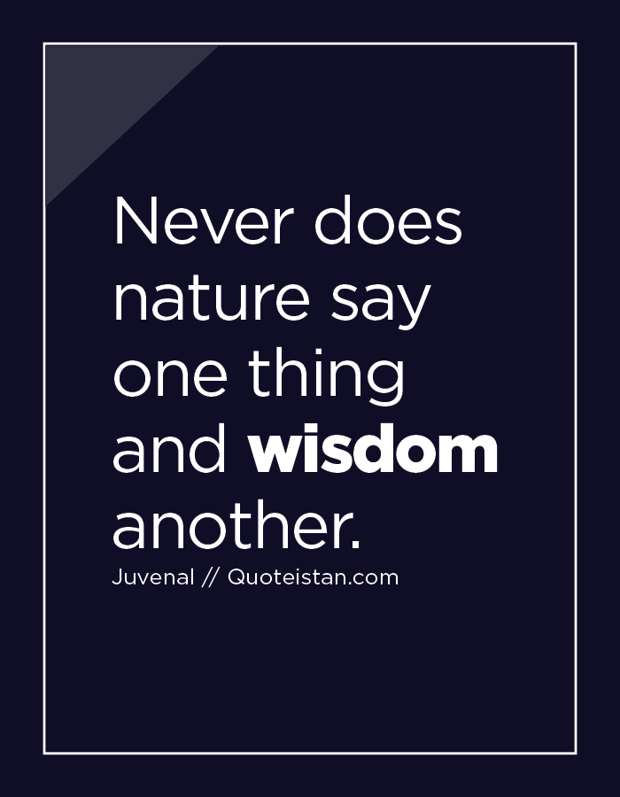 Never does nature say one thing and wisdom another.