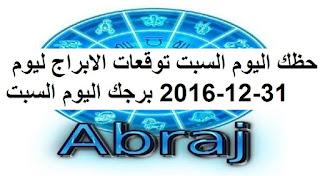 حظك اليوم السبت توقعات الابراج ليوم 31-12-2016 برجك اليوم السبت