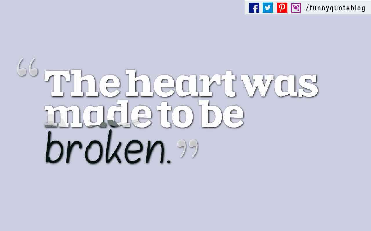 The heart was made to be broken.? Oscar Wilde Quote