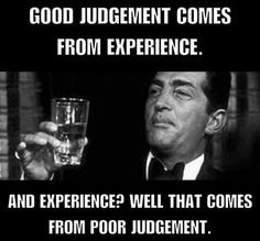 Good judgment comes from experience, and experience comes from bad judgment