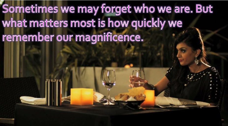 Sometimes we may forget who we are. But what matters most is how quickly we remember our magnificence.