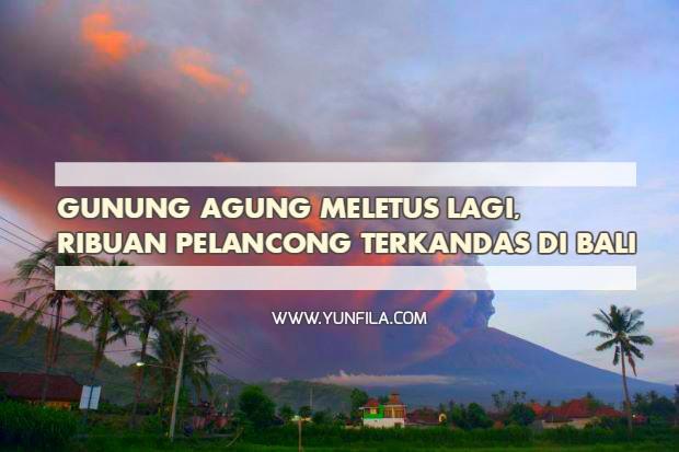 Gunung Agung Meletus Lagi, Ribuan Pelancong Terkandas Di Bali