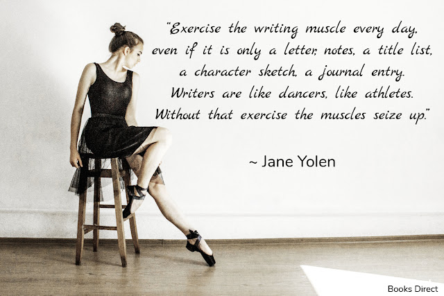 """Exercise the writing muscle every day,  even if it is only a letter, notes, a title list,  a character sketch, a journal entry.  Writers are like dancers, like athletes.  Without that exercise the muscles seize up.""  ~ Jane Yolen"