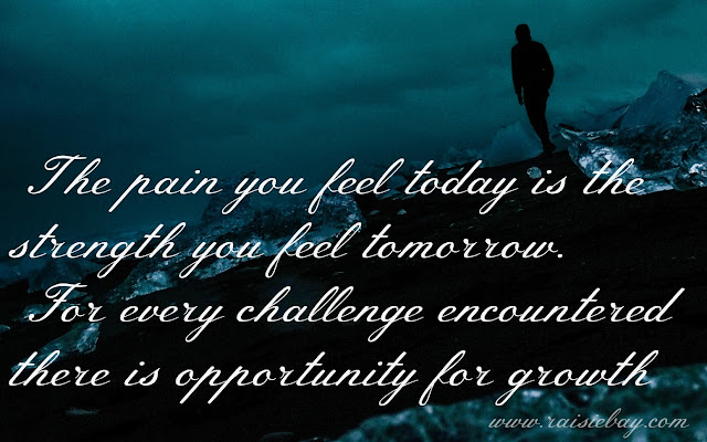 The pain you feel today is the strength you feel tomorrow. For every challenge encountered there is an opportunity for growth