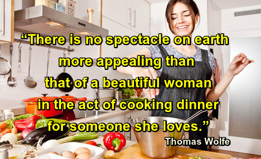"""There is no spectacle on earth more appealing than that of a beautiful woman in the act of cooking dinner for someone she loves."" -Thomas Wolfe Quotes."
