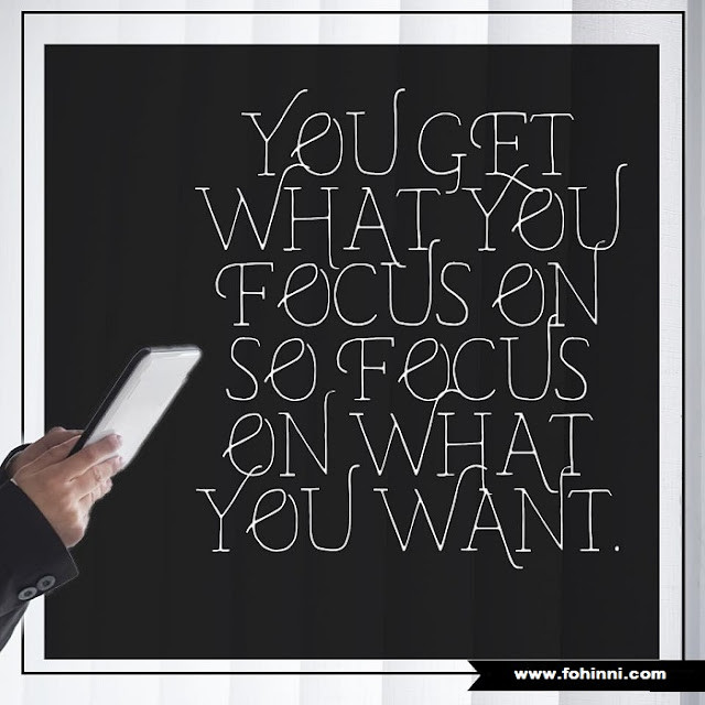 You Get What You Focus On, So Focus On What You Want.