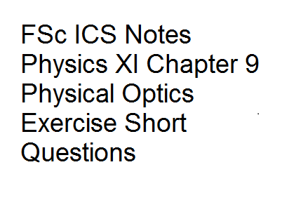 FSc ICS Notes Physics XI Chapter 9 Physical Optics Exercise Short Questions