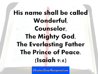 His name shall be called Wonderful, Counselor, The Mighty God, The Everlasting Father, the Prince of Peace Isaiah 9:6