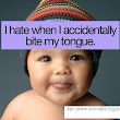 I HATE WHEN I ACCIDENTILY BITE MY TONGUE