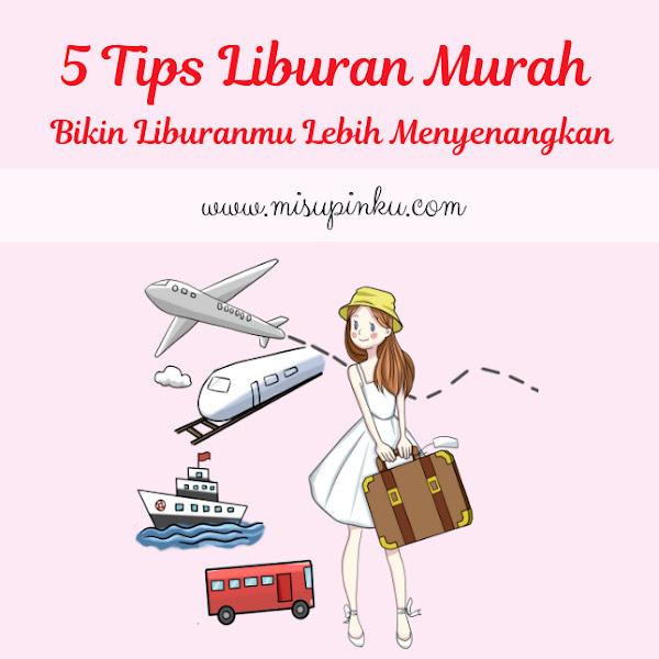 5 Tips Liburan Murah Bikin Liburanmu Lebih Menyenangkan