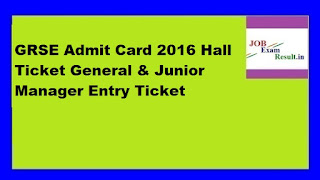 GRSE Admit Card 2016 Hall Ticket General & Junior Manager Entry Ticket