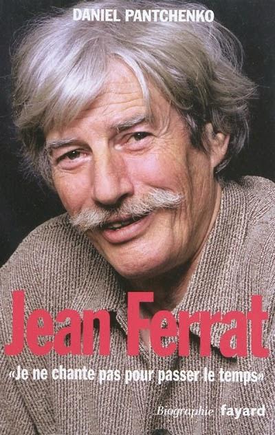 Jean Ferrat, je ne chante pas pour passer le temps - Daniel Pantchenko