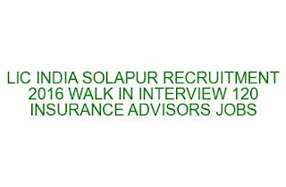 LIC INDIA SOLAPUR RECRUITMENT 2016 WALK IN INTERVIEW 120 INSURANCE ADVISORS JOBS