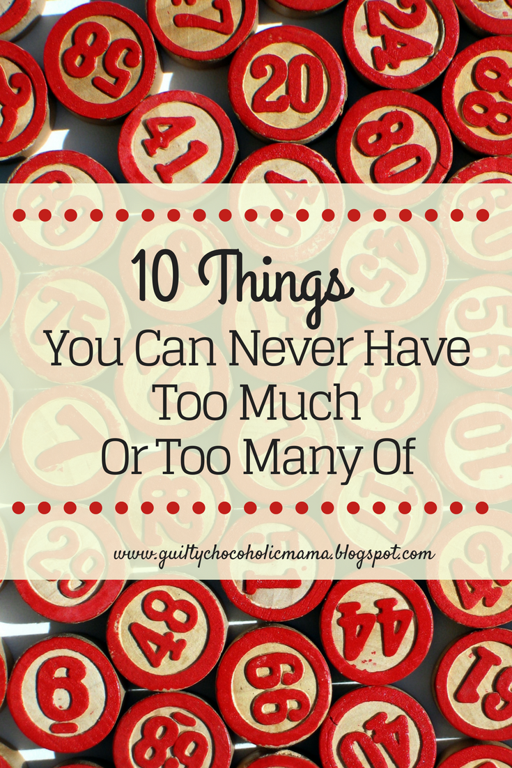 Guilty Chocoholic Mama: Ten Things You Can Never Have Too