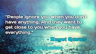 """""""People ignore you when you don't have anything. And they want to get close to you when you have everything"""""""