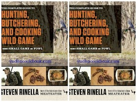 THE COMPLETE GUIDE TO HUNTING, BUTCHERING AND COOKING WILD GAME : Volume 2: Small Game and Fowl