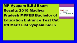 MP Vyapam B.Ed Exam Results 2016 Madhya Pradesh MPPEB Bachelor of Education Entrance Test Cut Off Merit List vyapam.nic.in