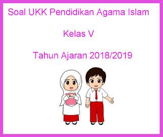 Contoh Soal UKK / UAS 2 Pendidikan Agama Islam Kelas 5 Tahun Ajaran 2018/2019