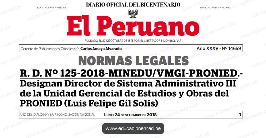 R. D. Nº 125-2018-MINEDU/VMGI-PRONIED - Designan Director de Sistema Administrativo III de la Unidad Gerencial de Estudios y Obras del PRONIED (Luis Felipe Gil Solis) www.pronied.gob.pe