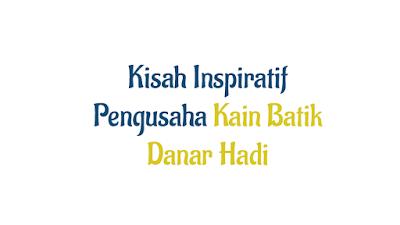 Kisah Inspiratif Pengusaha Kain Batik Danar Hadi