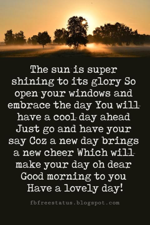 Sweet Good Morning Texts, The sun is super shining to its glory So open your windows and embrace the day You will have a cool day ahead Just go and have your say Coz a new day brings a new cheer Which will make your day oh dear Good morning to you Have a lovely day!