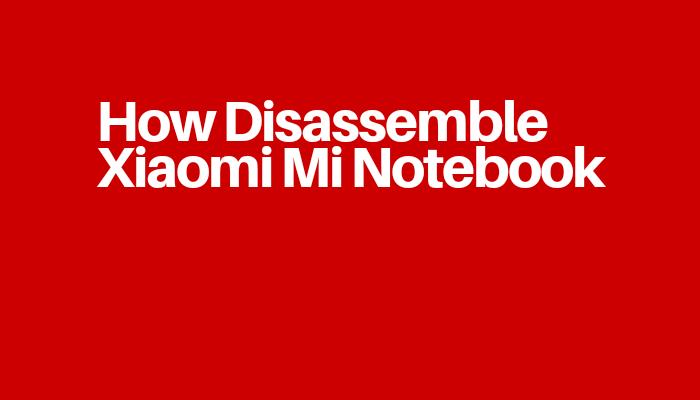How Disassemble Xiaomi Mi Notebook
