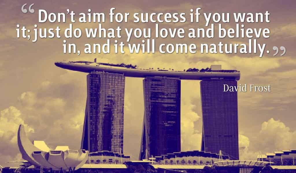 Don't aim for success if you want it; just do what you love and believe in, and it will come naturally. ― David Frost