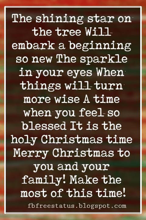 Merry Christmas Wishes, The shining star on the tree Will embark a beginning so new The sparkle in your eyes When things will turn more wise A time when you feel so blessed It is the holy Christmas time Merry Christmas to you and your family! Make the most of this time!