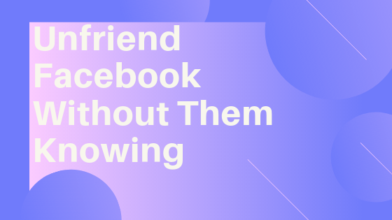 Unfriend Someone On Facebook Without Them Knowing<br/>