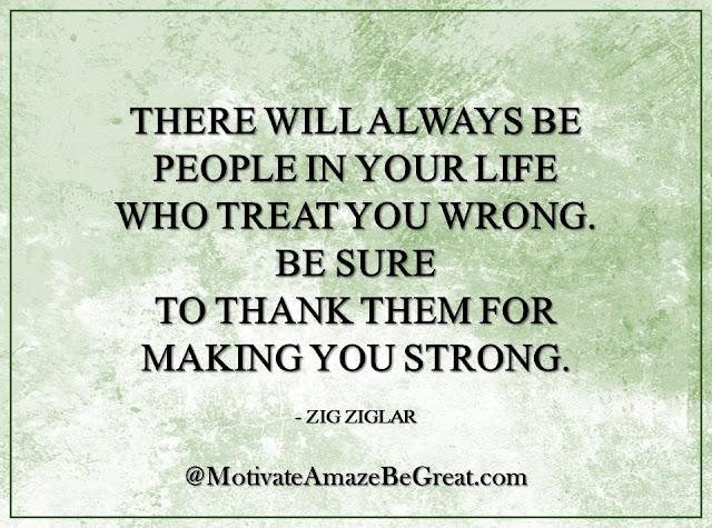 "Inspirational Quotes About Life: ""There will always be people in your life who treat you wrong. Be sure to thank them for making you strong."" - Zig Ziglar"