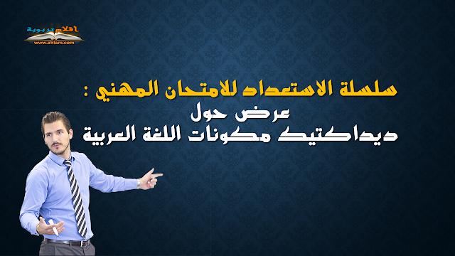 سلسلة الاستعداد للامتحان المهني : عرض حول ديداكتيك مكونات اللغة العربية