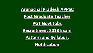 Arunachal Pradesh APPSC Post Graduate Teacher PGT Govt Jobs Recruitment 2018 Exam Pattern and Syllabus, Notification