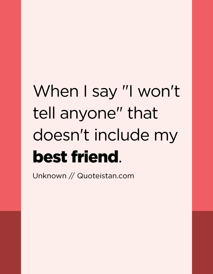 When I say I won't tell anyone that doesn't include my best friend.