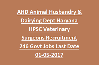 AHD Animal Husbandry & Dairying Dept Haryana HPSC Veterinary Surgeons Recruitment 246 Govt Jobs Last Date 01-05-2017