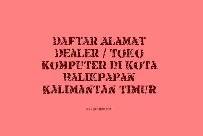 Download Daftar Alamat Dealer / Toko Komputer di Kota Balikpapan Kalimantan Timur