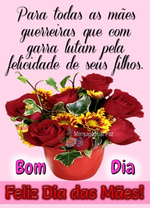 Para todas as mães   guerreiras que com   garra lutam pela   felicidade de seus filhos.  Bom Dia!  Feliz Dia das Mães!