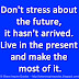 Don't stress about the future, it hasn't arrived. Live in the present and make the most of it.