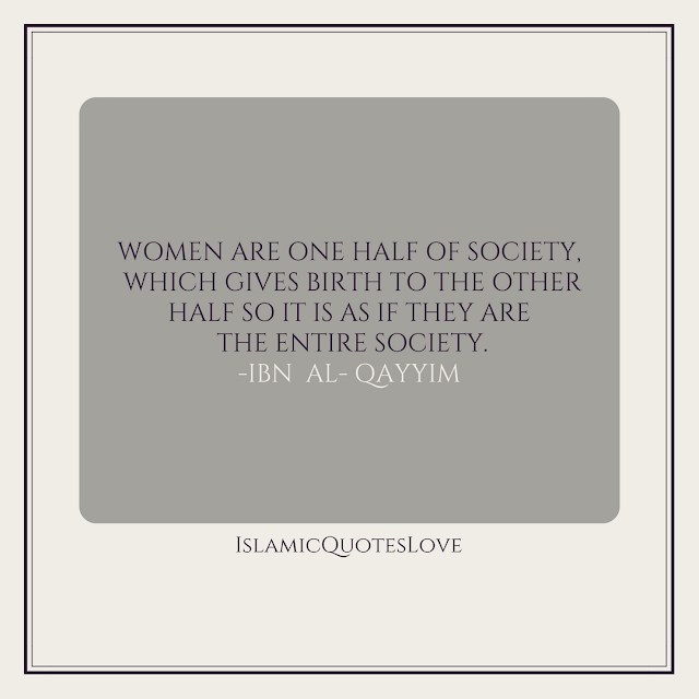 Women are one half of society, which gives birth to the other half so it is as if they are the entire society.  -Ibn  Al- Qayyim