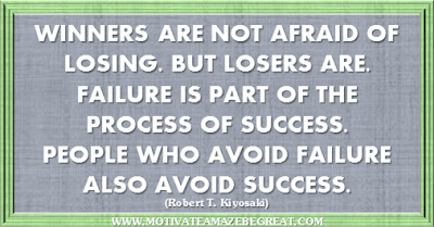 "36 Success Quotes To Motivate And Inspire You: ""Winners are not afraid of losing. But losers are. Failure is part of the process of success. People who avoid failure also avoid success."" ― Robert T. Kiyosaki"