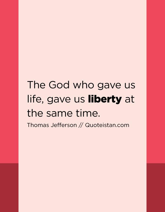 The God who gave us life, gave us liberty at the same time.