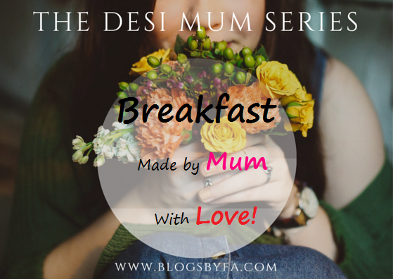 the desi mum series breakfast made by mum with love