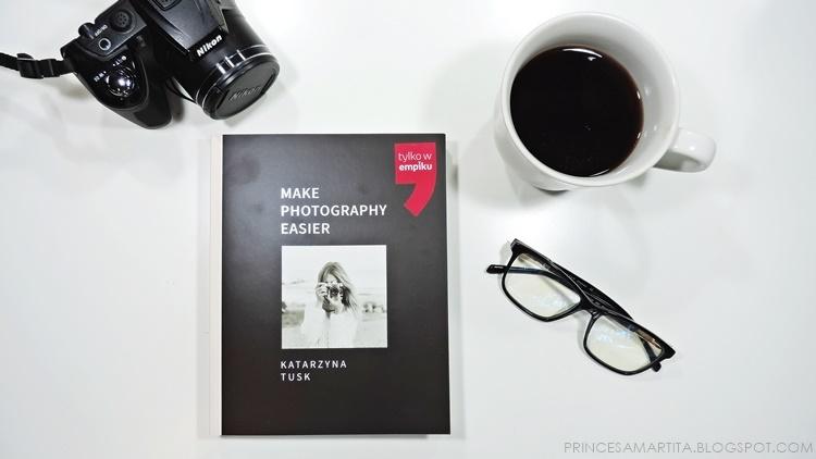 """KĄCIK MOLA KSIĄŻKOWEGO: ,,MAKE PHOTOGRAPHY EASIER"""" RECENZJA KSIĄŻKI KATARZYNY TUSK"""
